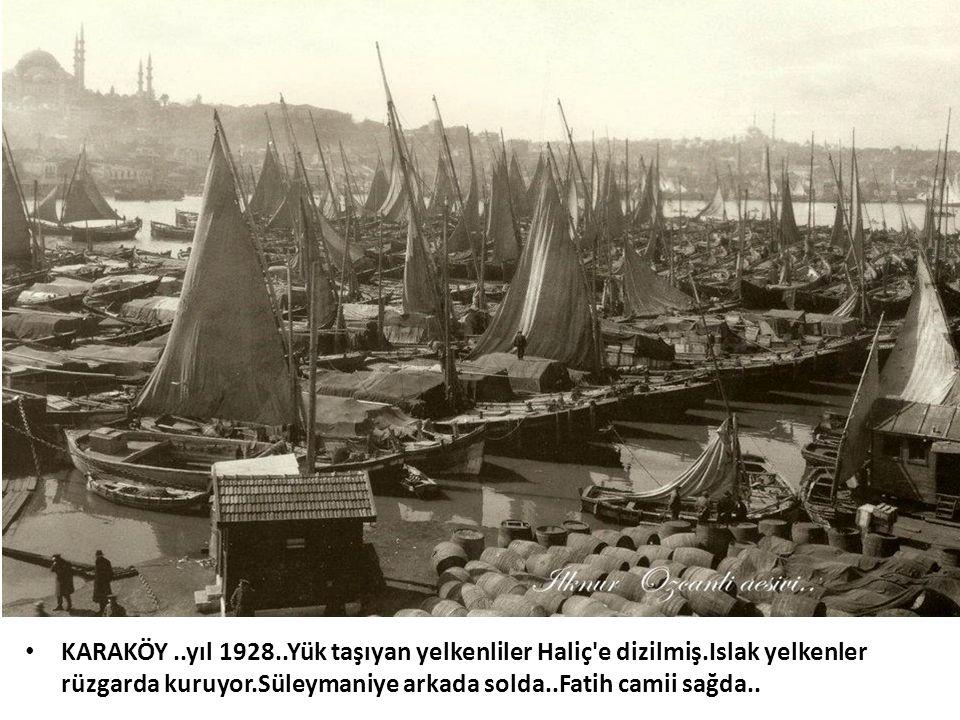 • KARAKÖY..yıl 1928..Yük taşıyan yelkenliler Haliç'e dizilmiş.Islak yelkenler rüzgarda kuruyor.Süleymaniye arkada solda..Fatih camii sağda..