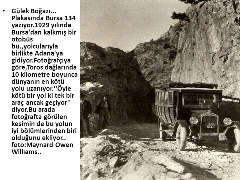 • Gülek Boğazı... Plakasında Bursa 134 yazıyor.1929 yılında Bursa'dan kalkmış bir otobüs bu.,yolcularıyla birlikte Adana'ya gidiyor.Fotoğrafçıya göre,