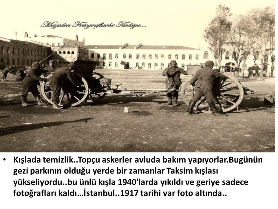 • Kışlada temizlik..Topçu askerler avluda bakım yapıyorlar.Bugünün gezi parkının olduğu yerde bir zamanlar Taksim kışlası yükseliyordu..bu ünlü kışla