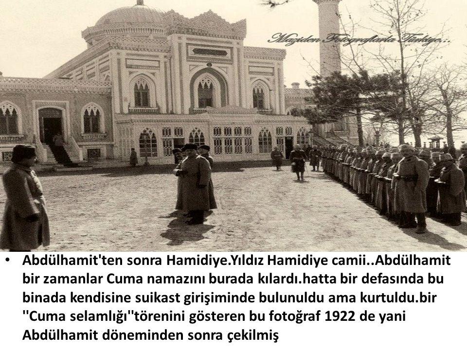 • Abdülhamit'ten sonra Hamidiye.Yıldız Hamidiye camii..Abdülhamit bir zamanlar Cuma namazını burada kılardı.hatta bir defasında bu binada kendisine su