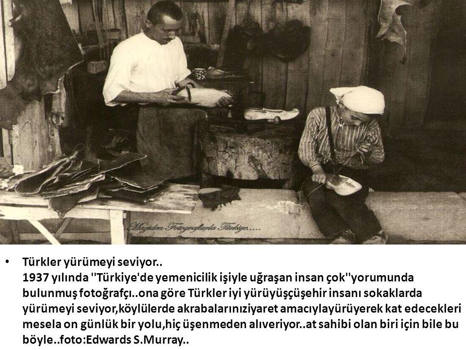 • Türkler yürümeyi seviyor.. 1937 yılında ''Türkiye'de yemenicilik işiyle uğraşan insan çok''yorumunda bulunmuş fotoğrafçı..ona göre Türkler iyi yürüy