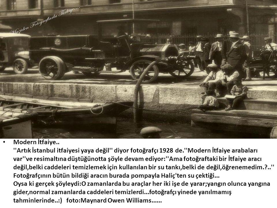 • Modern İtfaiye.. ''Artık İstanbul itfaiyesi yaya değil'' diyor fotoğrafçı 1928 de.''Modern İtfaiye arabaları var''ve resimaltına düştüğünotta şöyle