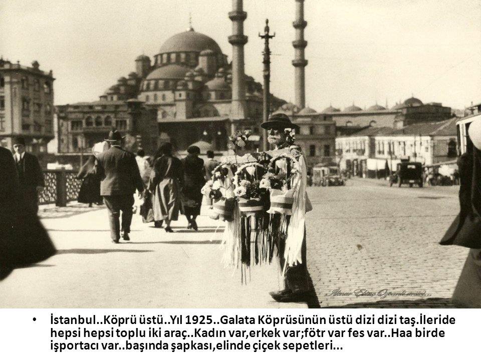 • İstanbul..Köprü üstü..Yıl 1925..Galata Köprüsünün üstü dizi dizi taş.İleride hepsi hepsi toplu iki araç..Kadın var,erkek var;fötr var fes var..Haa b