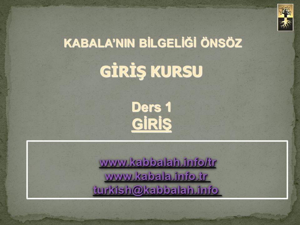 KABALA'NIN BİLGELİĞİ ÖNSÖZ GİRİŞ KURSU KABALA'NIN BİLGELİĞİ ÖNSÖZ GİRİŞ KURSU www.kabbalah.info/tr www.kabala.info.tr www.kabbalah.info/tr www.kabala.info.tr turkish@kabbalah.info turkish@kabbalah.info www.kabbalah.info/tr www.kabala.info.tr www.kabbalah.info/tr www.kabala.info.tr turkish@kabbalah.info turkish@kabbalah.info Ders 1 GİRİŞ