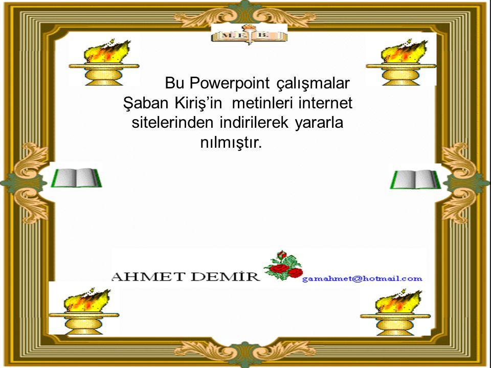 Şaban Kiriş'in metinleri Bu Powerpoint çalışmalar internet sitelerinden indirilerek yararla nılmıştır.