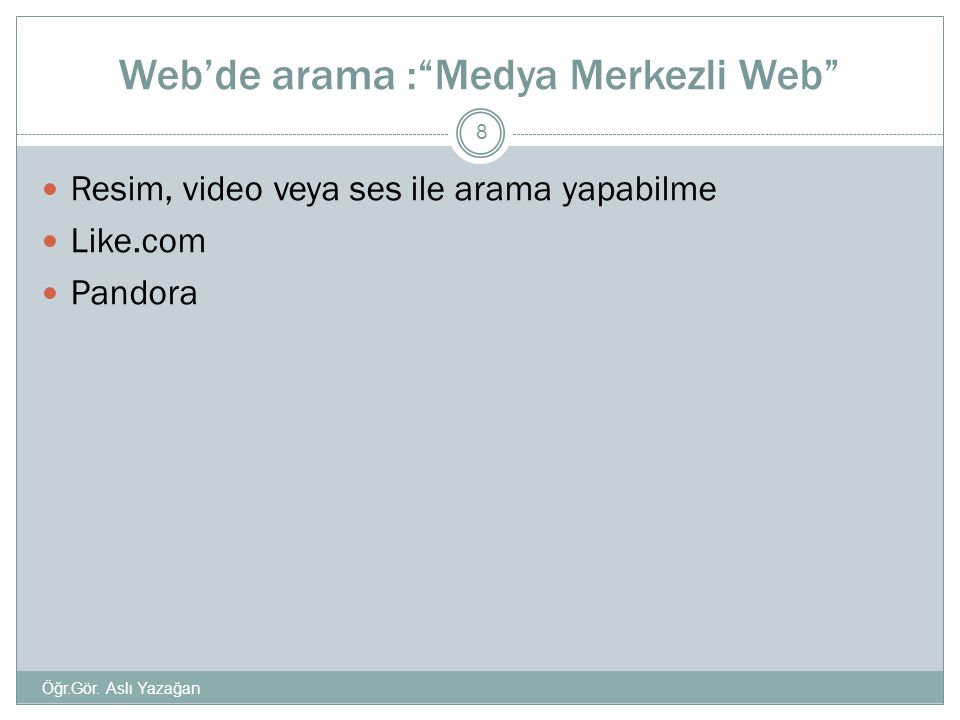 """Web'de arama :""""Medya Merkezli Web""""  Resim, video veya ses ile arama yapabilme  Like.com  Pandora 8 Öğr.Gör. Aslı Yazağan"""