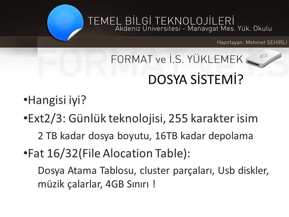 DOSYA SİSTEMİ? • Hangisi iyi? • Ext2/3: Günlük teknolojisi, 255 karakter isim 2 TB kadar dosya boyutu, 16TB kadar depolama • Fat 16/32(File Alocation