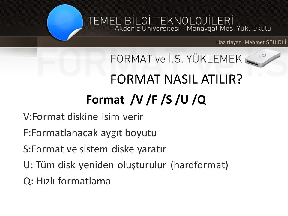 FORMAT NASIL ATILIR? Format /V /F /S /U /Q V:Format diskine isim verir F:Formatlanacak aygıt boyutu S:Format ve sistem diske yaratır U: Tüm disk yenid