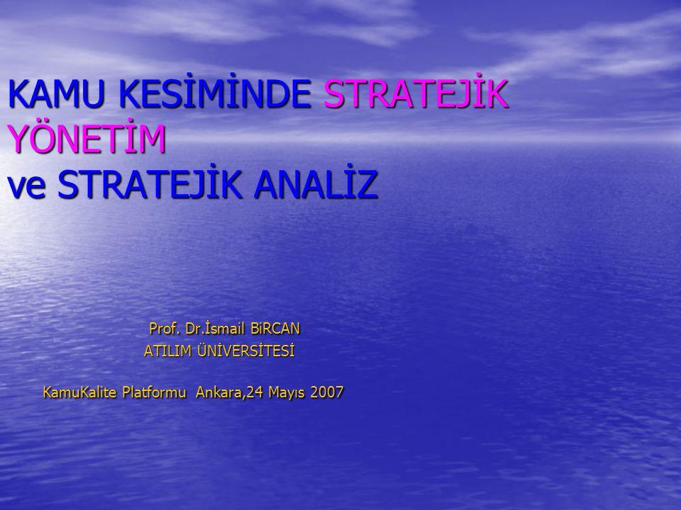 KAMU KESİMİNDE STRATEJİK YÖNETİM ve STRATEJİK ANALİZ Prof. Dr.İsmail BiRCAN ATILIM ÜNİVERSİTESİ KamuKalite Platformu Ankara,24 Mayıs 2007
