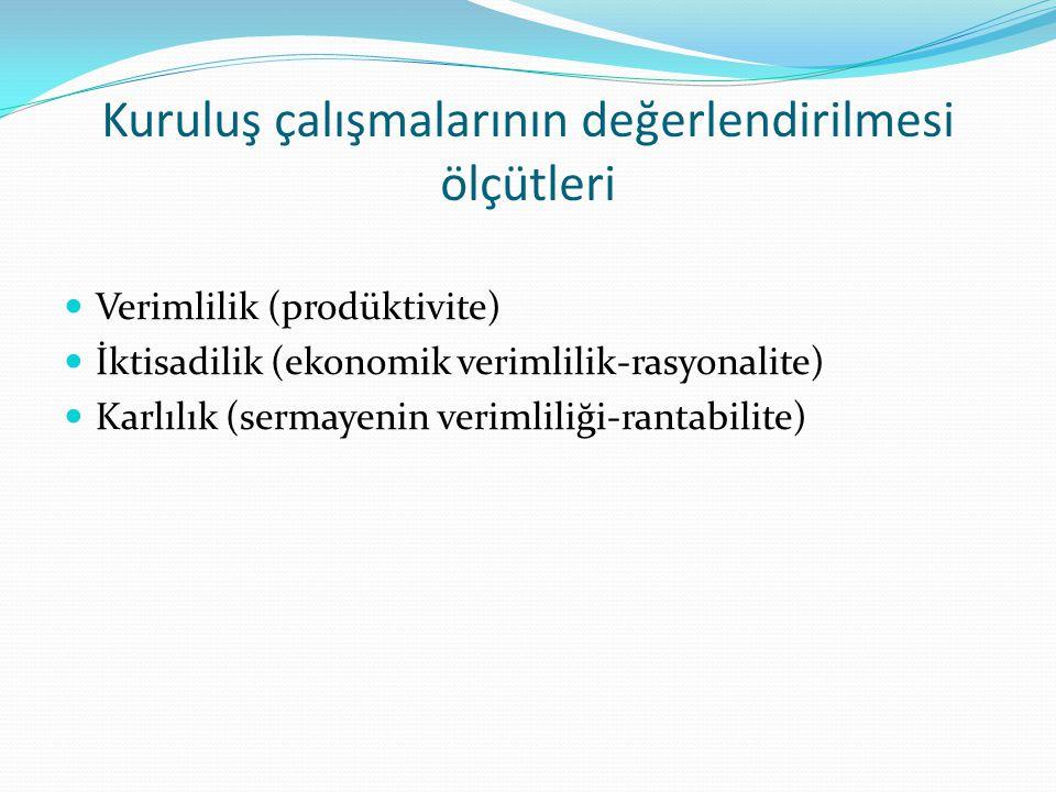 Kuruluş çalışmalarının değerlendirilmesi ölçütleri  Verimlilik (prodüktivite)  İktisadilik (ekonomik verimlilik-rasyonalite)  Karlılık (sermayenin