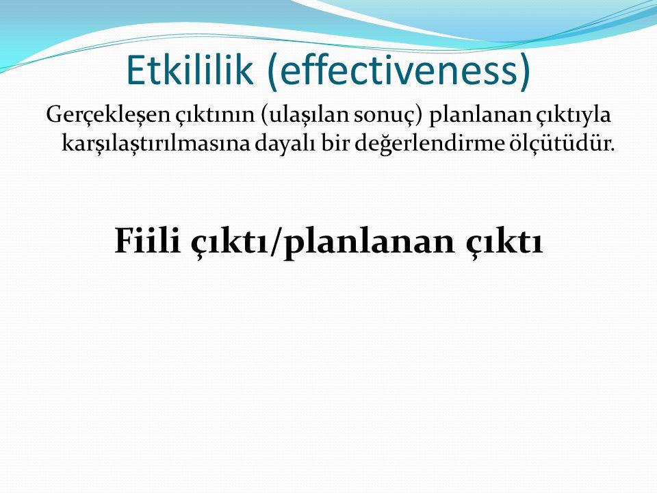 Etkililik (effectiveness) Gerçekleşen çıktının (ulaşılan sonuç) planlanan çıktıyla karşılaştırılmasına dayalı bir değerlendirme ölçütüdür. Fiili çıktı