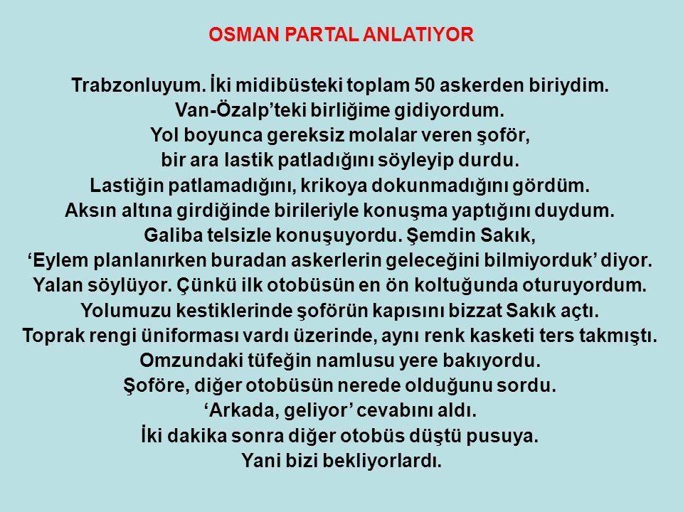 OSMAN PARTAL ANLATIYOR Trabzonluyum. İki midibüsteki toplam 50 askerden biriydim. Van-Özalp'teki birliğime gidiyordum. Yol boyunca gereksiz molalar ve