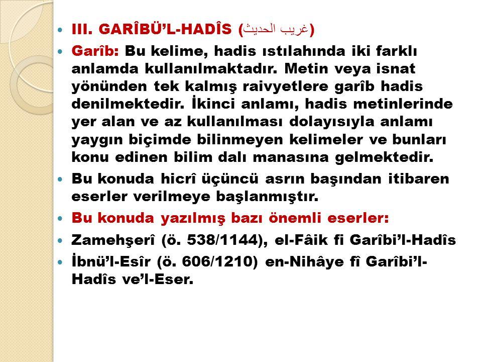 III. GARÎBÜ'L-HADÎS ( غريب الحديث )  Garîb: Bu kelime, hadis ıstılahında iki farklı anlamda kullanılmaktadır. Metin veya isnat yönünden tek kalmış