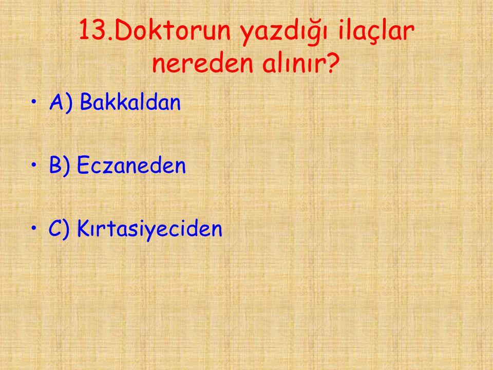 13.Doktorun yazdığı ilaçlar nereden alınır? •A) Bakkaldan •B) Eczaneden •C) Kırtasiyeciden
