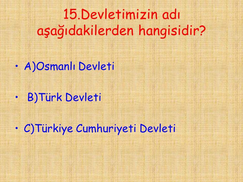 15.Devletimizin adı aşağıdakilerden hangisidir? •A)Osmanlı Devleti • B)Türk Devleti •C)Türkiye Cumhuriyeti Devleti