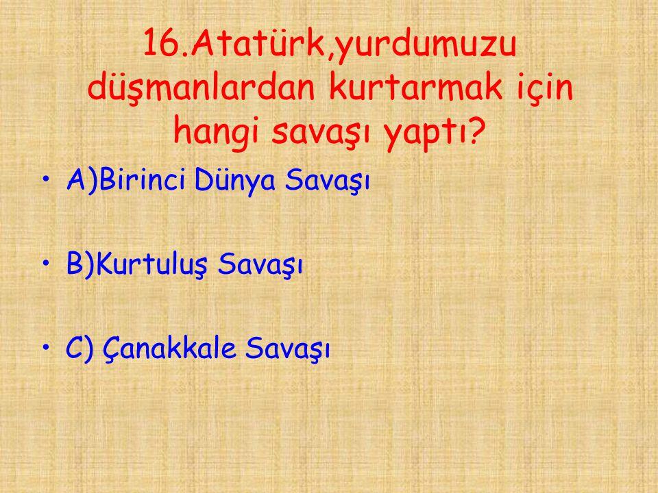 16.Atatürk,yurdumuzu düşmanlardan kurtarmak için hangi savaşı yaptı? •A)Birinci Dünya Savaşı •B)Kurtuluş Savaşı •C) Çanakkale Savaşı