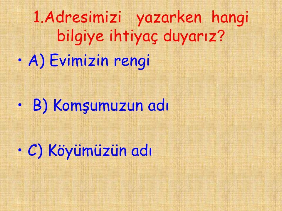 1.Adresimizi yazarken hangi bilgiye ihtiyaç duyarız ? •A) Evimizin rengi • B) Komşumuzun adı •C) Köyümüzün adı
