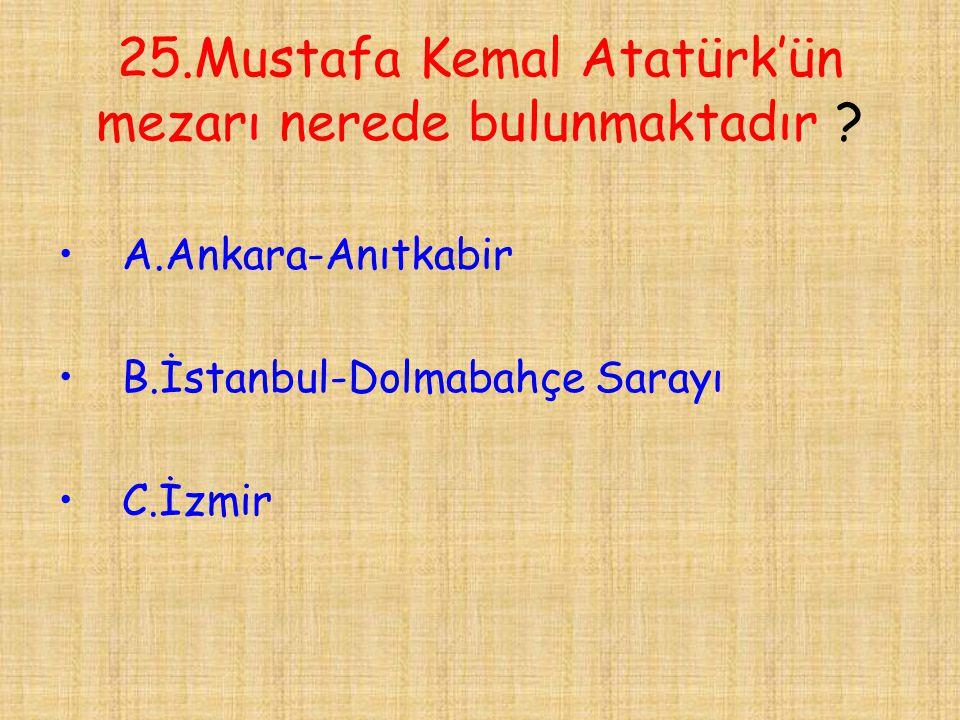 25.Mustafa Kemal Atatürk'ün mezarı nerede bulunmaktadır ? •A.Ankara-Anıtkabir •B.İstanbul-Dolmabahçe Sarayı •C.İzmir
