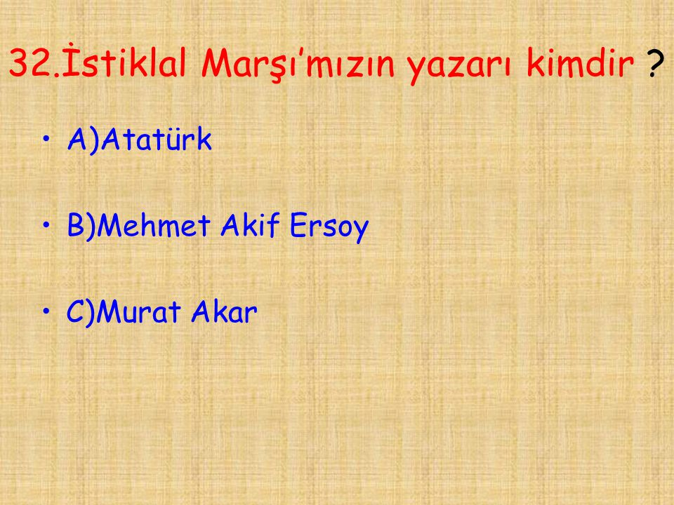 32.İstiklal Marşı'mızın yazarı kimdir ? •A)Atatürk •B)Mehmet Akif Ersoy •C)Murat Akar