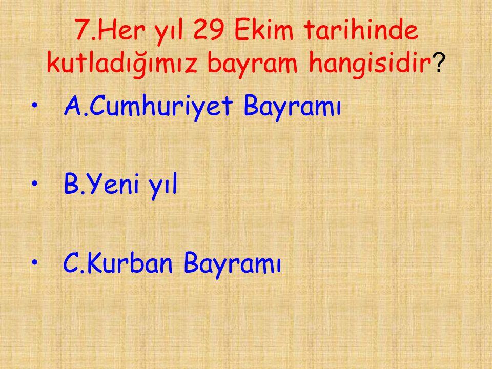7.Her yıl 29 Ekim tarihinde kutladığımız bayram hangisidir ? •A.Cumhuriyet Bayramı •B.Yeni yıl •C.Kurban Bayramı