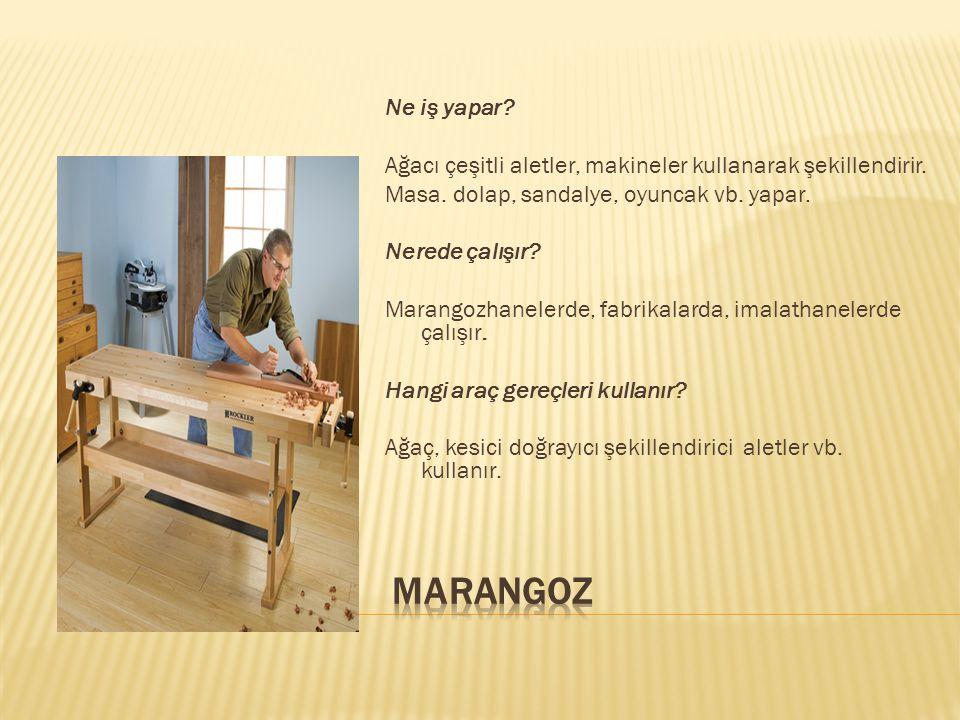 Ne iş yapar? Ağacı çeşitli aletler, makineler kullanarak şekillendirir. Masa. dolap, sandalye, oyuncak vb. yapar. Nerede çalışır? Marangozhanelerde, f