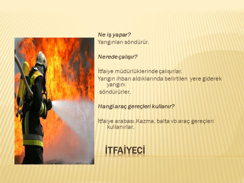 Ne iş yapar? Yangınları söndürür. Nerede çalışır? İtfaiye müdürlüklerinde çalışırlar. Yangın ihbarı aldıklarında belirtilen yere giderek yangını söndü
