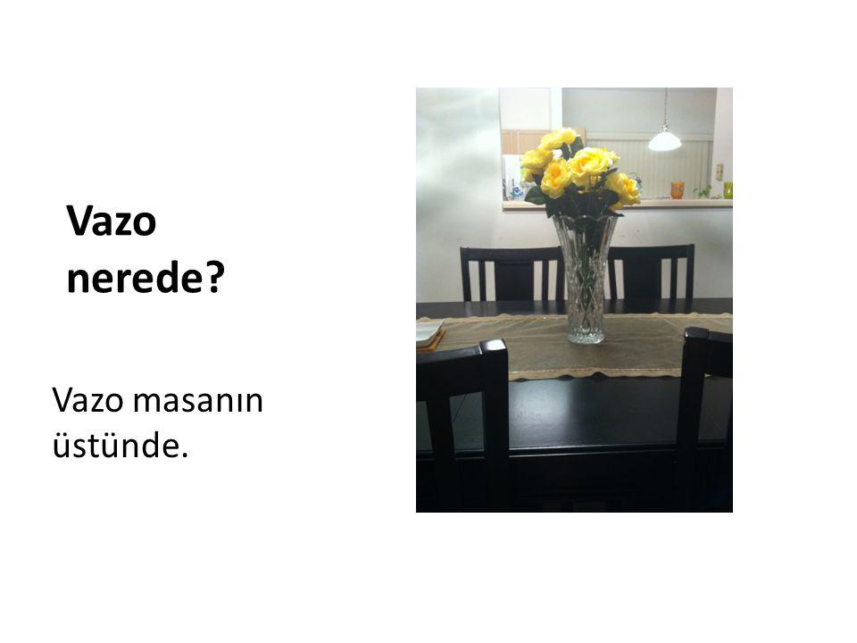 Vazo nerede? Vazo masanın üstünde.