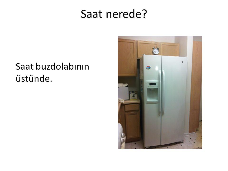 Saat nerede? Saat buzdolabının üstünde.