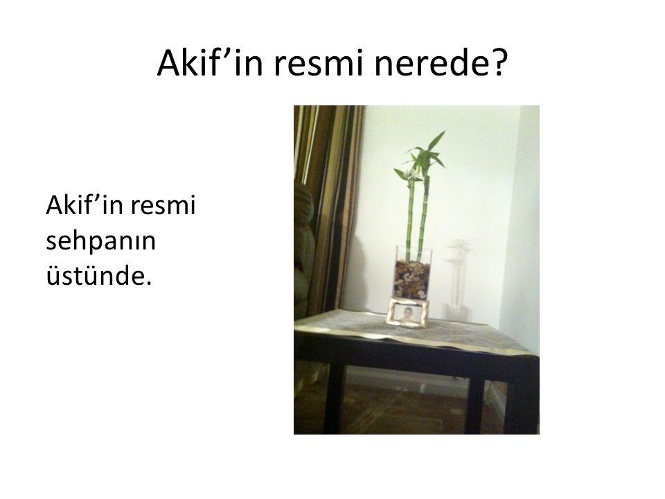 Akif'in resmi nerede? Akif'in resmi sehpanın üstünde.