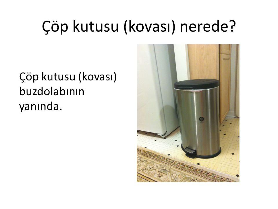 Çöp kutusu (kovası) nerede? Çöp kutusu (kovası) buzdolabının yanında.