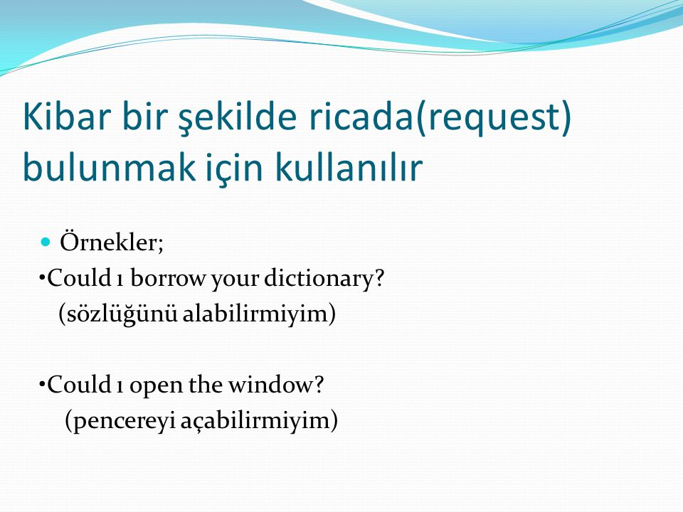 Kibar bir şekilde ricada(request) bulunmak için kullanılır  Örnekler; •Could ı borrow your dictionary? (sözlüğünü alabilirmiyim) •Could ı open the wi