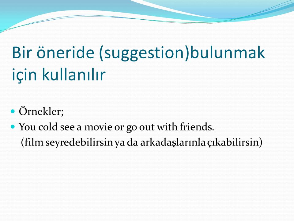 Bir öneride (suggestion)bulunmak için kullanılır  Örnekler;  You cold see a movie or go out with friends. (film seyredebilirsin ya da arkadaşlarınla