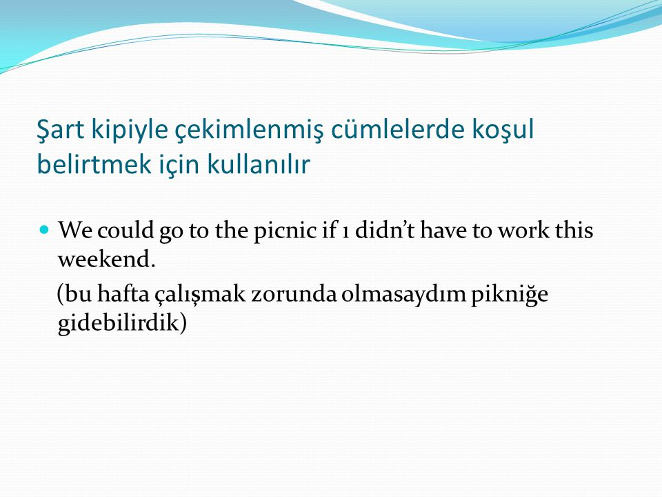 Şart kipiyle çekimlenmiş cümlelerde koşul belirtmek için kullanılır  We could go to the picnic if ı didn't have to work this weekend.