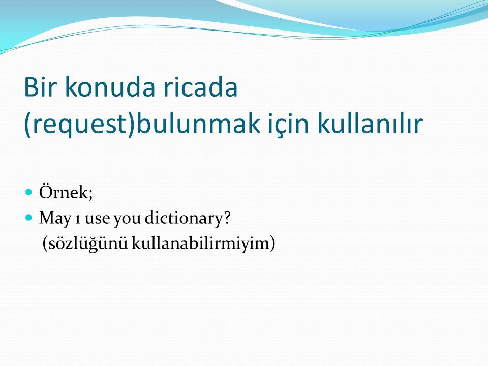 Bir konuda ricada (request)bulunmak için kullanılır  Örnek;  May ı use you dictionary? (sözlüğünü kullanabilirmiyim)