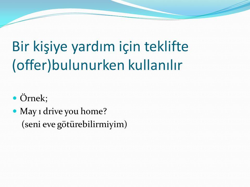 Bir kişiye yardım için teklifte (offer)bulunurken kullanılır  Örnek;  May ı drive you home? (seni eve götürebilirmiyim)