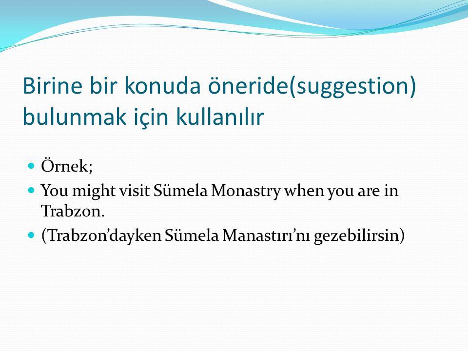 Birine bir konuda öneride(suggestion) bulunmak için kullanılır  Örnek;  You might visit Sümela Monastry when you are in Trabzon.  (Trabzon'dayken S