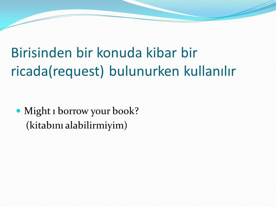 Birisinden bir konuda kibar bir ricada(request) bulunurken kullanılır  Might ı borrow your book? (kitabını alabilirmiyim)