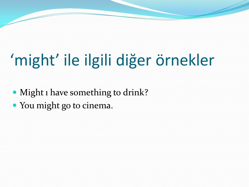 'might' ile ilgili diğer örnekler  Might ı have something to drink?  You might go to cinema.