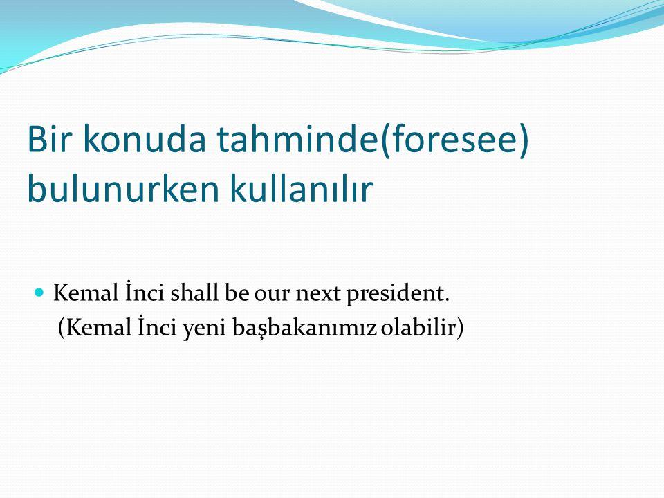 Bir konuda tahminde(foresee) bulunurken kullanılır  Kemal İnci shall be our next president. (Kemal İnci yeni başbakanımız olabilir)