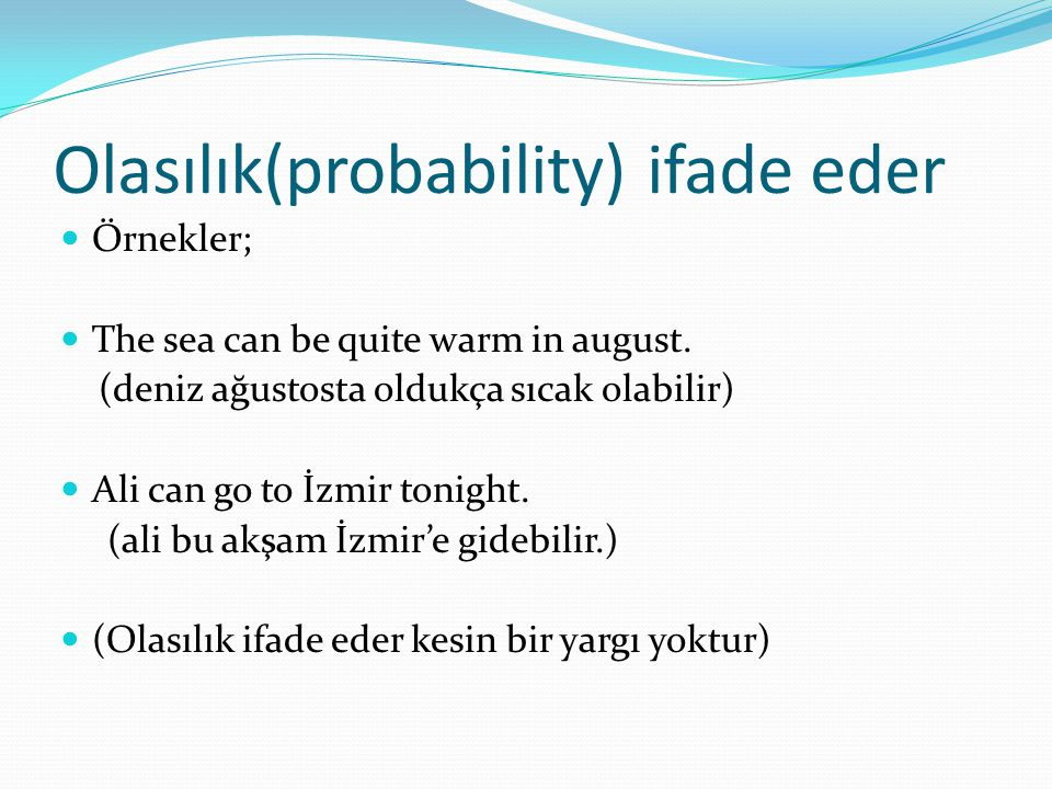 Olasılık(probability) ifade eder  Örnekler;  The sea can be quite warm in august.