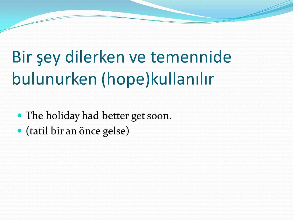 Bir şey dilerken ve temennide bulunurken (hope)kullanılır  The holiday had better get soon.