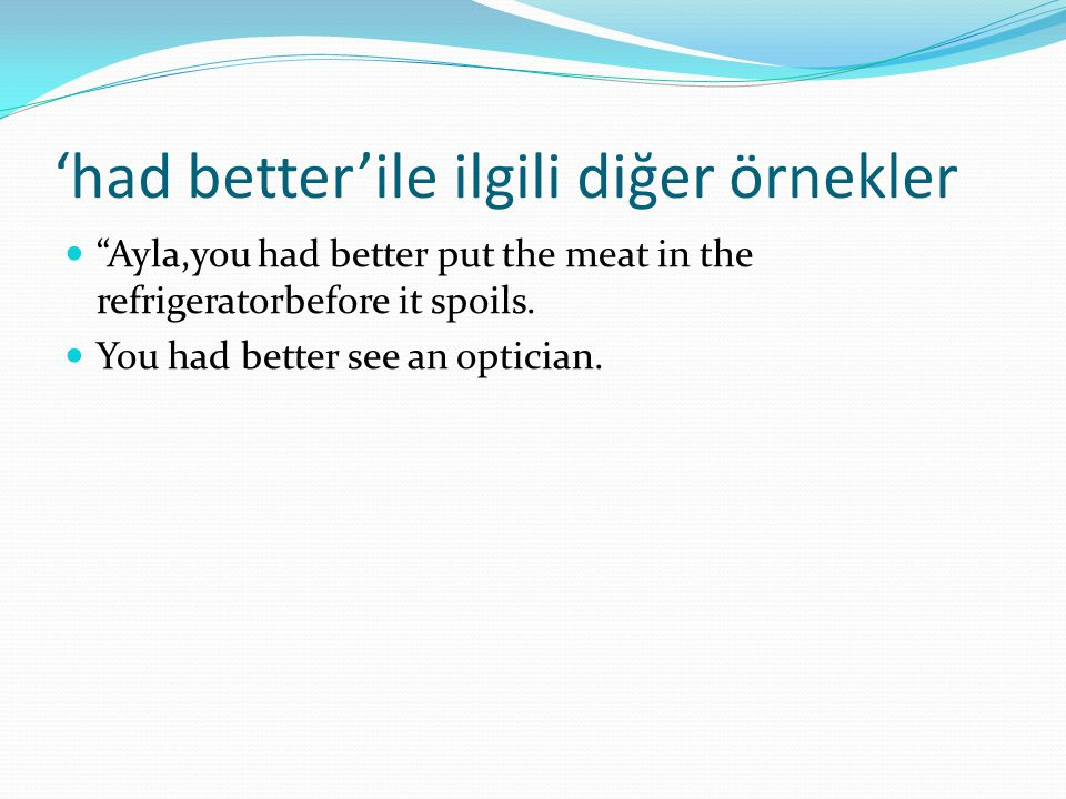 'had better'ile ilgili diğer örnekler  Ayla,you had better put the meat in the refrigeratorbefore it spoils.