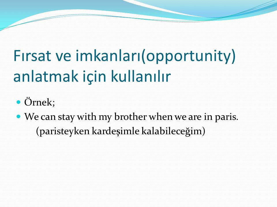Fırsat ve imkanları(opportunity) anlatmak için kullanılır  Örnek;  We can stay with my brother when we are in paris. (paristeyken kardeşimle kalabil