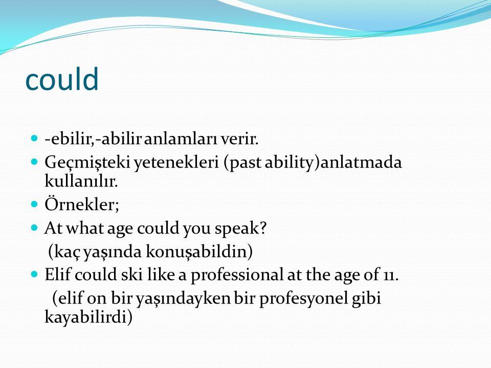 could  -ebilir,-abilir anlamları verir.  Geçmişteki yetenekleri (past ability)anlatmada kullanılır.  Örnekler;  At what age could you speak? (kaç