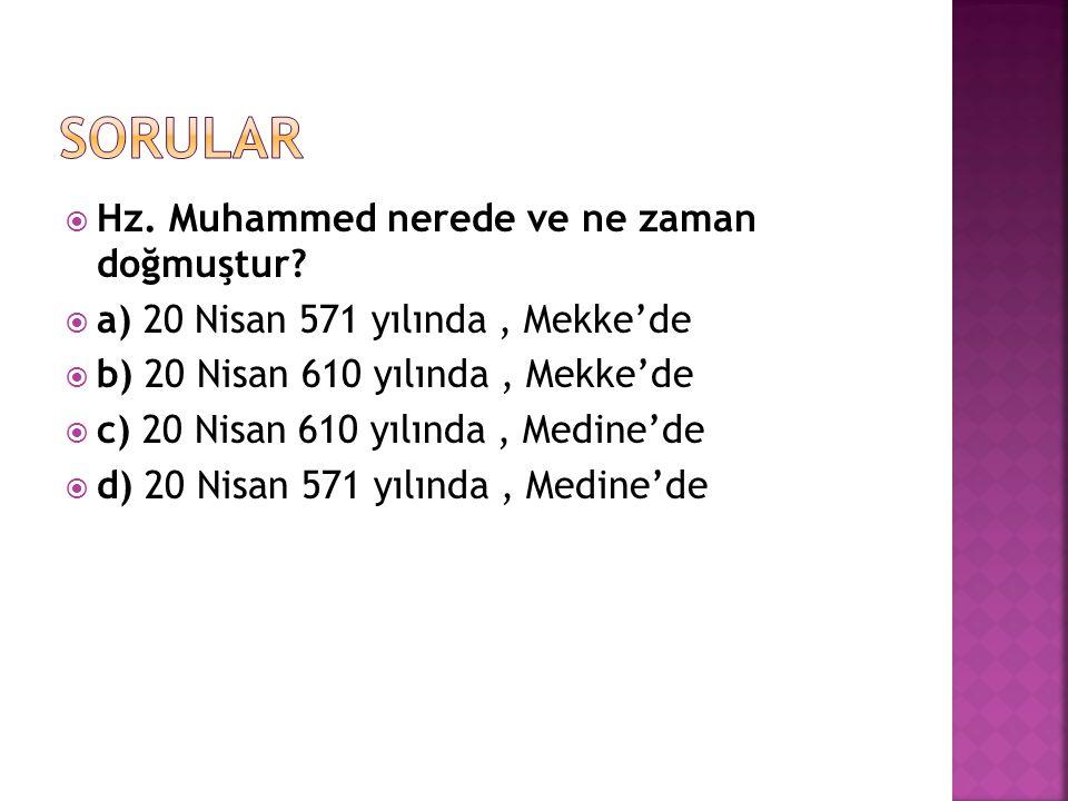  Hz. Muhammed nerede ve ne zaman doğmuştur?  a) 20 Nisan 571 yılında, Mekke'de  b) 20 Nisan 610 yılında, Mekke'de  c) 20 Nisan 610 yılında, Medine