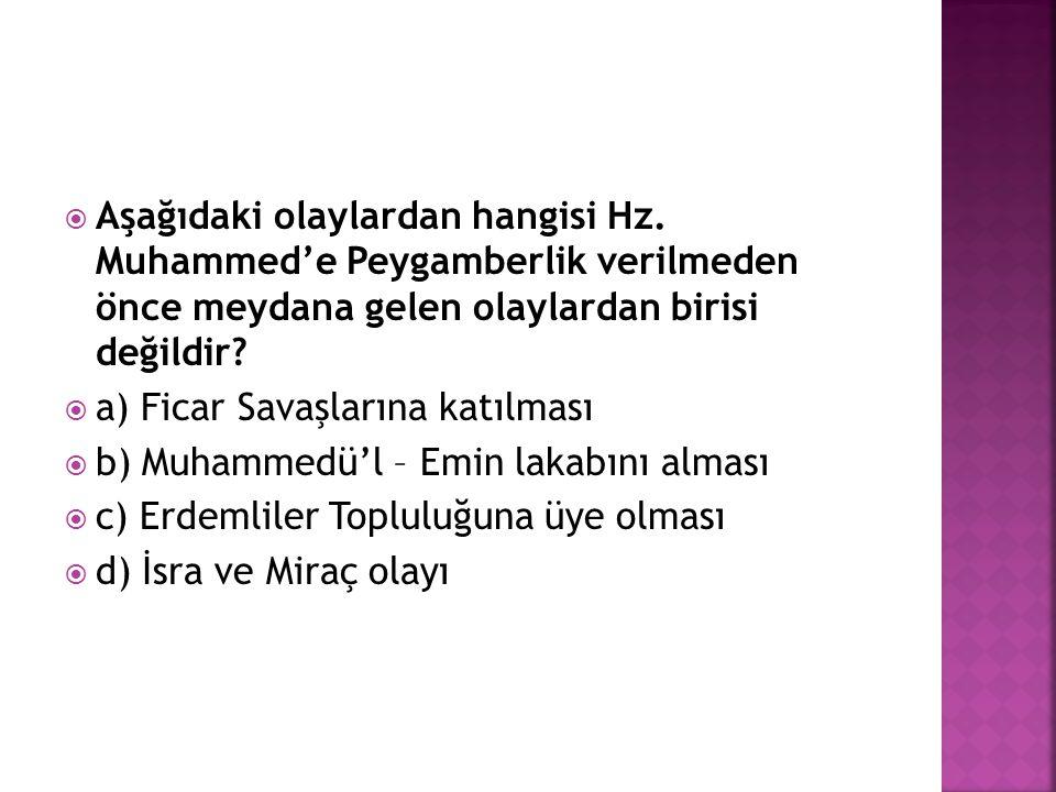  Aşağıdaki olaylardan hangisi Hz. Muhammed'e Peygamberlik verilmeden önce meydana gelen olaylardan birisi değildir?  a) Ficar Savaşlarına katılması