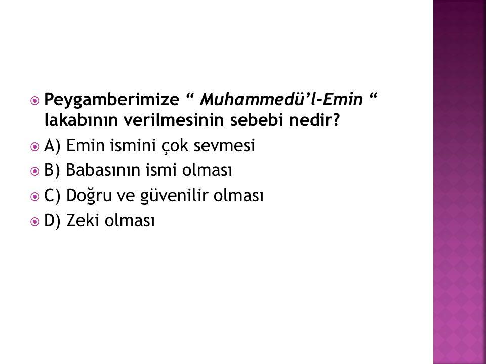 """ Peygamberimize """" Muhammedü'l-Emin """" lakabının verilmesinin sebebi nedir?  A) Emin ismini çok sevmesi  B) Babasının ismi olması  C) Doğru ve güven"""