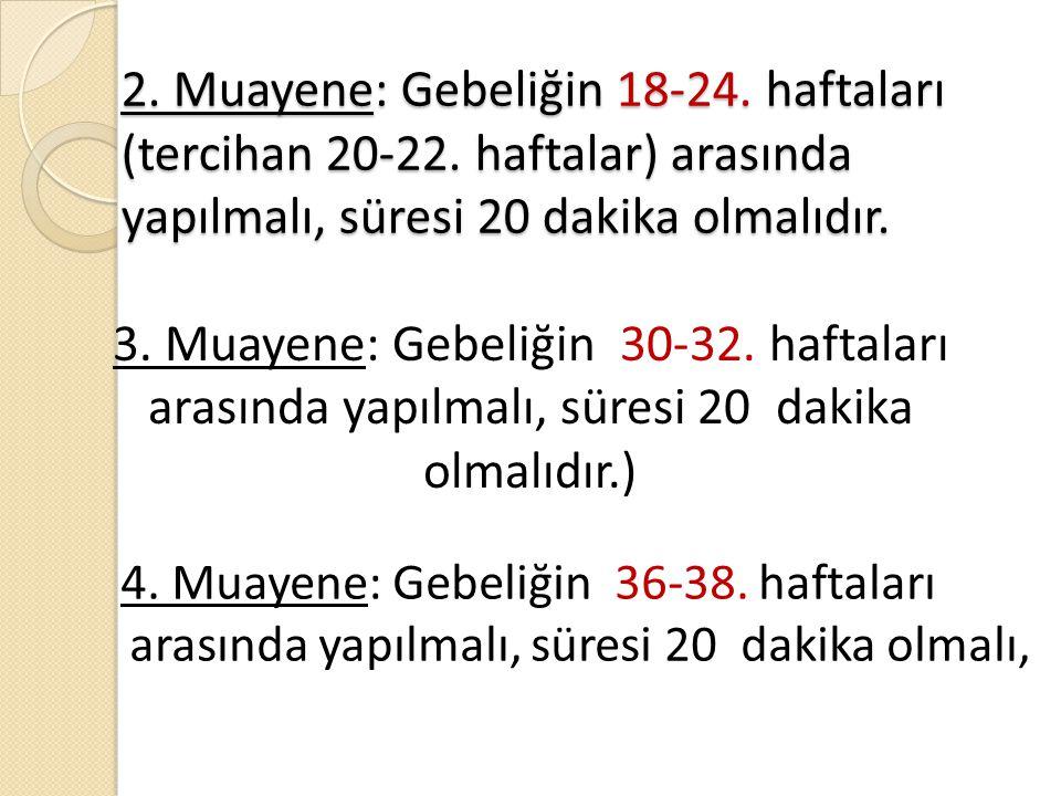 2. Muayene: Gebeliğin 18-24. haftaları (tercihan 20-22. haftalar) arasında yapılmalı, süresi 20 dakika olmalıdır. 3. Muayene: Gebeliğin 30-32. haftala