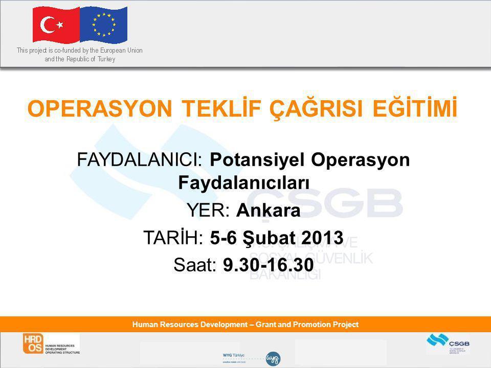 Human Resources Development – Grant and Promotion Project OPERASYON TEKLİF ÇAĞRISI EĞİTİMİ FAYDALANICI: Potansiyel Operasyon Faydalanıcıları YER: Ankara TARİH: 5-6 Şubat 2013 Saat: 9.30-16.30