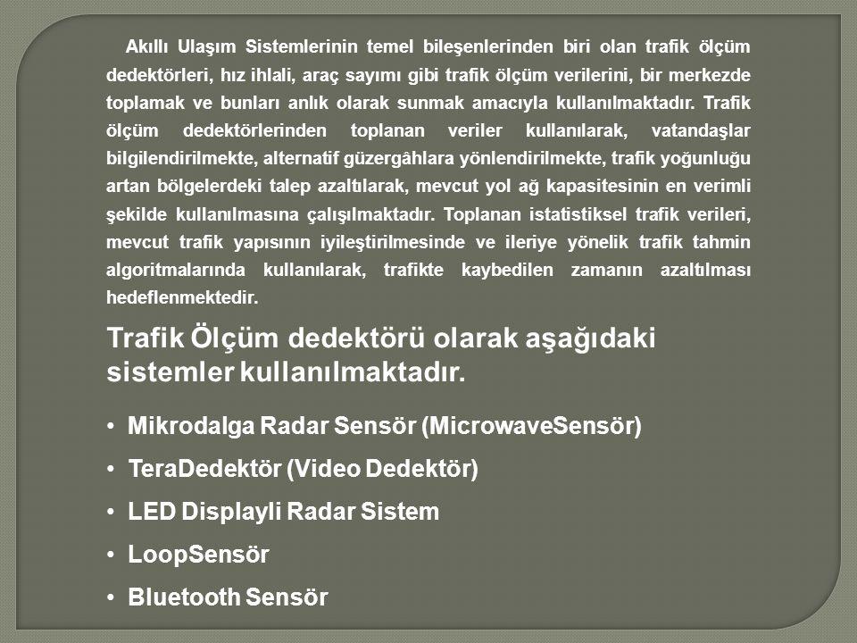Akıllı Ulaşım Sistemlerinin temel bileşenlerinden biri olan trafik ölçüm dedektörleri, hız ihlali, araç sayımı gibi trafik ölçüm verilerini, bir merkezde toplamak ve bunları anlık olarak sunmak amacıyla kullanılmaktadır.